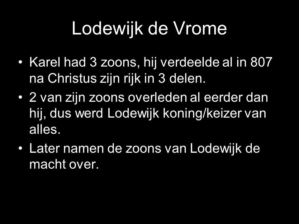 Lodewijk de Vrome •Karel had 3 zoons, hij verdeelde al in 807 na Christus zijn rijk in 3 delen.