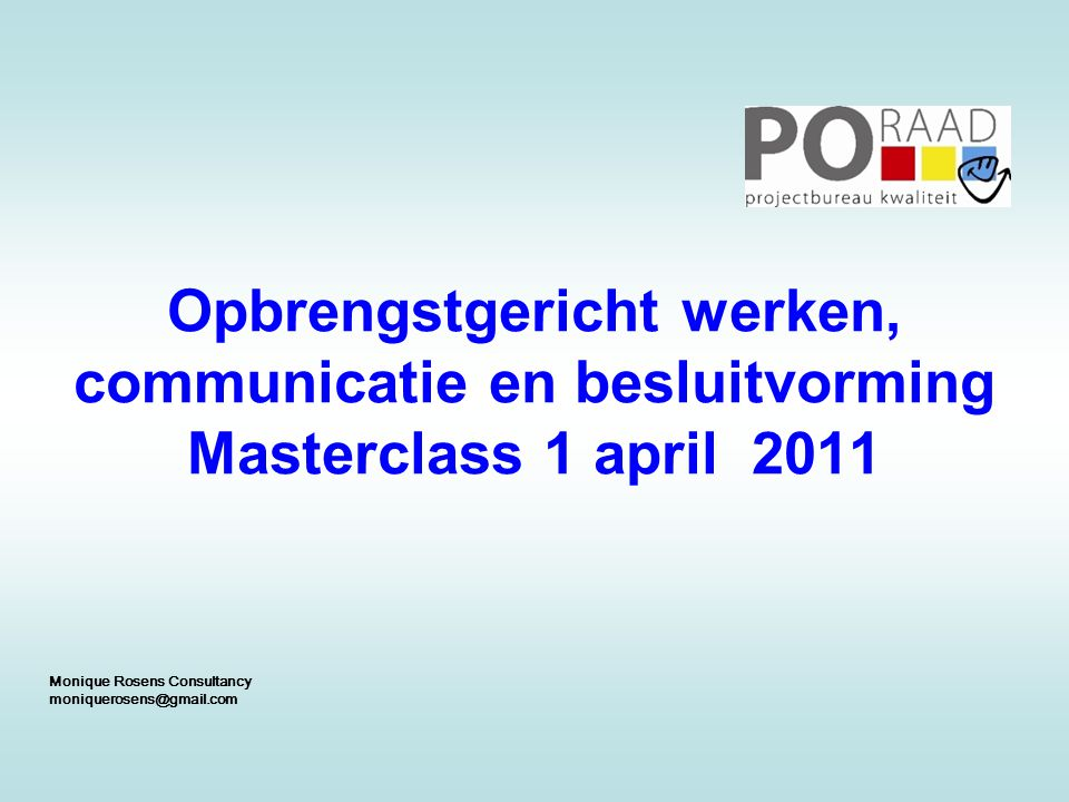 Opbrengstgericht werken, communicatie en besluitvorming Masterclass 1 april 2011 Monique Rosens Consultancy moniquerosens@gmail.com