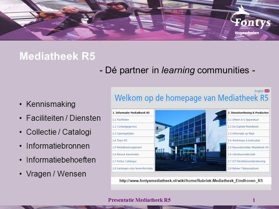 Presentatie Mediatheek R51 Mediatheek R5 - Dé partner in learning communities - • Kennismaking • Faciliteiten / Diensten • Collectie / Catalogi • Informatiebronnen • Informatiebehoeften • Vragen / Wensen http://www.fontysmediatheek.nl/wiki/home/Rubriek:Mediatheek_Eindhoven_R5