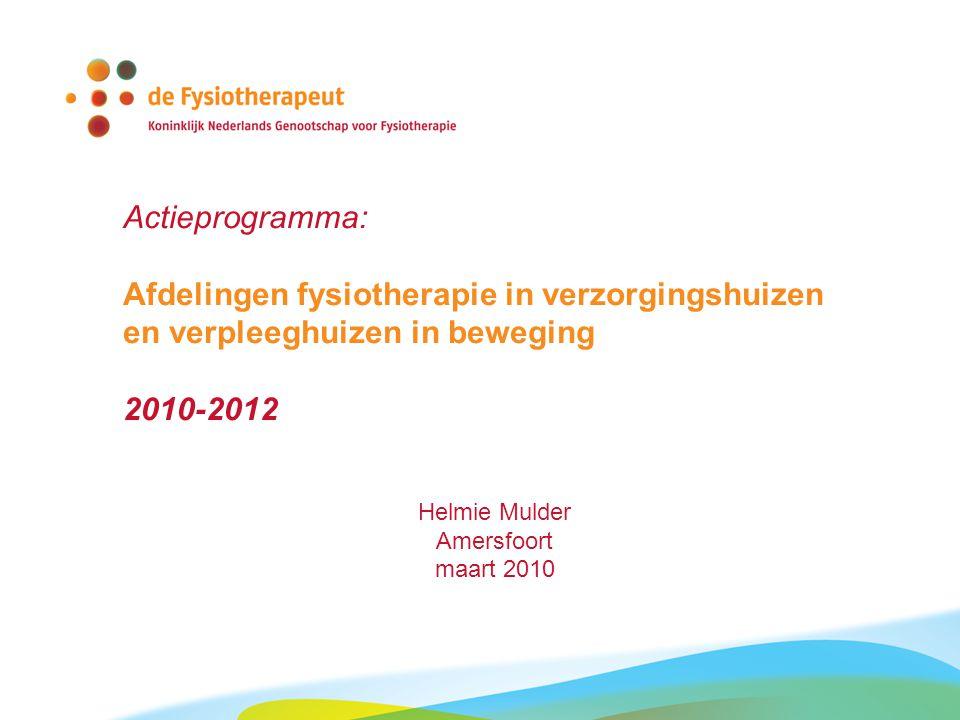 Actieprogramma: Afdelingen fysiotherapie in verzorgingshuizen en verpleeghuizen in beweging 2010-2012 Helmie Mulder Amersfoort maart 2010