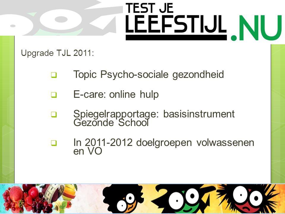 Upgrade TJL 2011:  Topic Psycho-sociale gezondheid  E-care: online hulp  Spiegelrapportage: basisinstrument Gezonde School  In 2011-2012 doelgroepen volwassenen en VO