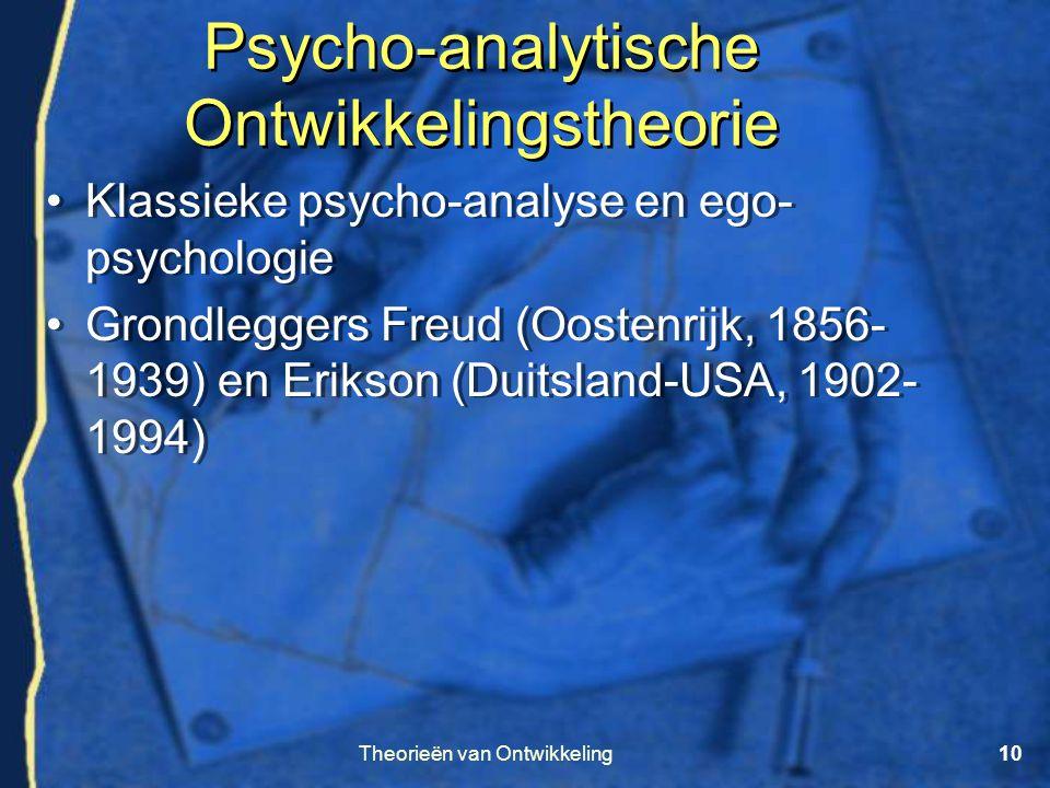 Theorieën van Ontwikkeling10 Psycho-analytische Ontwikkelingstheorie •Klassieke psycho-analyse en ego- psychologie •Grondleggers Freud (Oostenrijk, 18