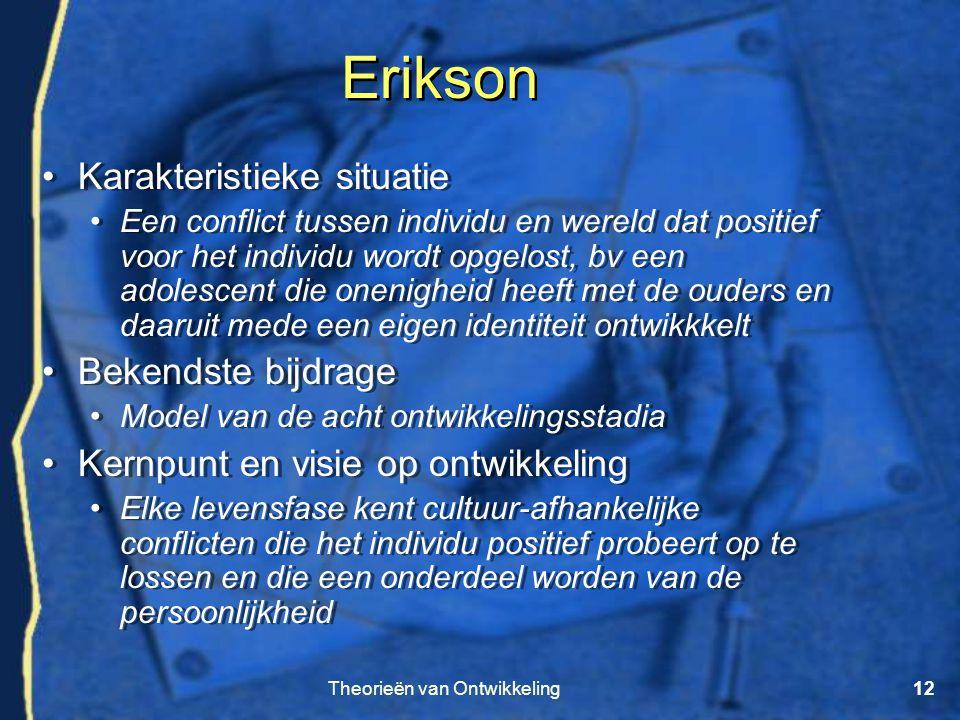 Theorieën van Ontwikkeling12 Erikson •Karakteristieke situatie •Een conflict tussen individu en wereld dat positief voor het individu wordt opgelost,