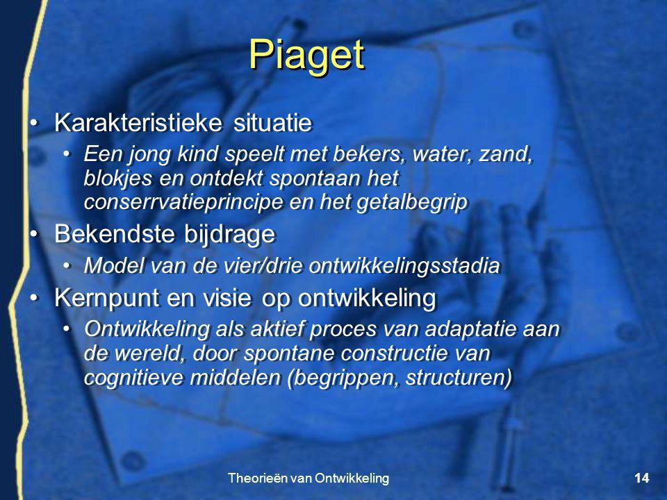 Theorieën van Ontwikkeling14 Piaget •Karakteristieke situatie •Een jong kind speelt met bekers, water, zand, blokjes en ontdekt spontaan het conserrva