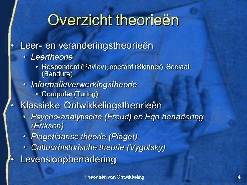 Theorieën van Ontwikkeling4 Overzicht theorieën •Leer- en veranderingstheorieën •Leertheorie •Respondent (Pavlov), operant (Skinner), Sociaal (Bandura