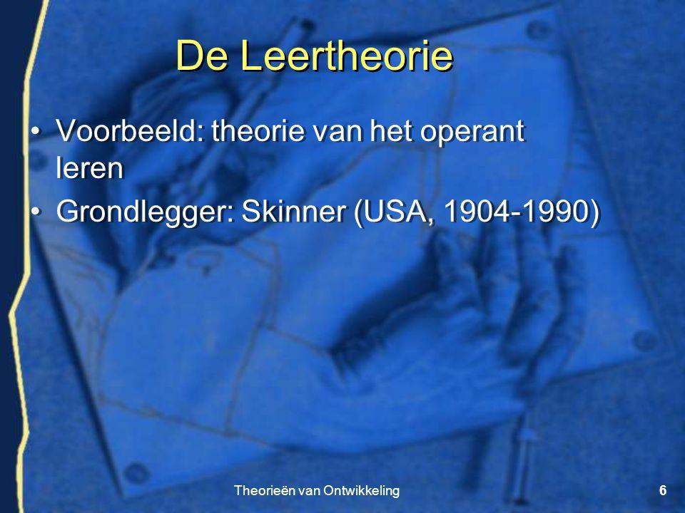 Theorieën van Ontwikkeling6 De Leertheorie •Voorbeeld: theorie van het operant leren •Grondlegger: Skinner (USA, 1904-1990) •Voorbeeld: theorie van he