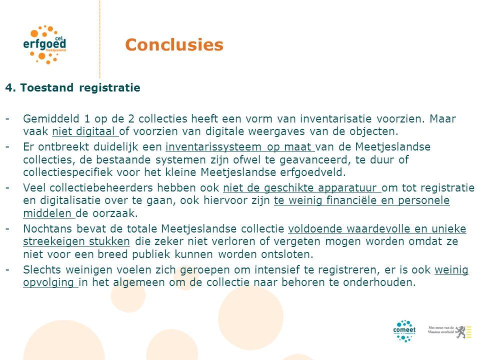 Conclusies 4. Toestand registratie -Gemiddeld 1 op de 2 collecties heeft een vorm van inventarisatie voorzien. Maar vaak niet digitaal of voorzien van