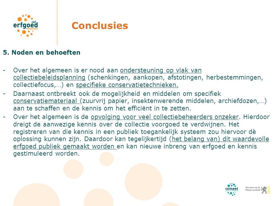 Conclusies 5. Noden en behoeften -Over het algemeen is er nood aan ondersteuning op vlak van collectiebeleidsplanning (schenkingen, aankopen, afstotin