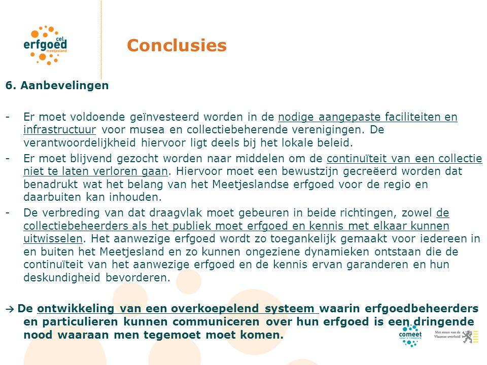 Conclusies 6. Aanbevelingen -Er moet voldoende geïnvesteerd worden in de nodige aangepaste faciliteiten en infrastructuur voor musea en collectiebeher