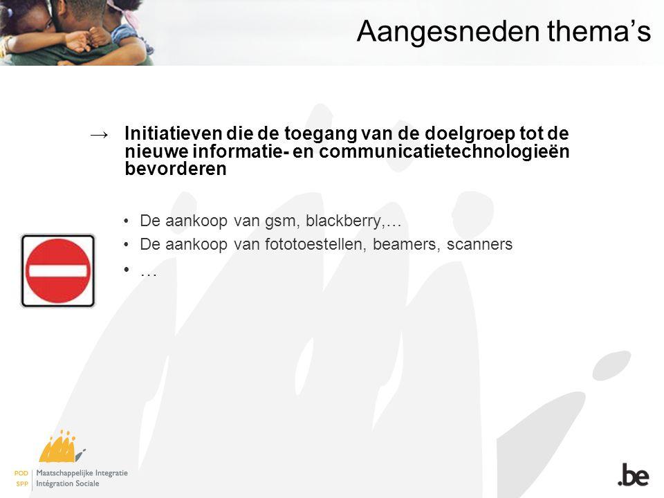 Aangesneden thema's →Initiatieven die de toegang van de doelgroep tot de nieuwe informatie- en communicatietechnologieën bevorderen •De aankoop van gsm, blackberry,… •De aankoop van fototoestellen, beamers, scanners •…