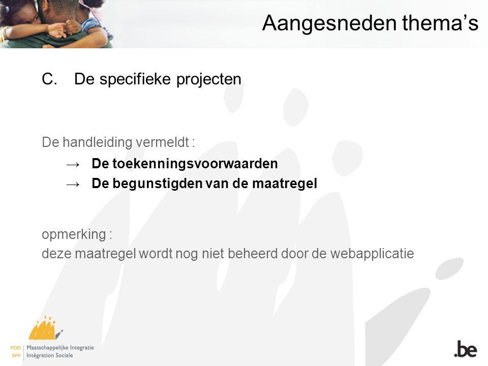 Aangesneden thema's C.De specifieke projecten De handleiding vermeldt : →De toekenningsvoorwaarden →De begunstigden van de maatregel opmerking : deze maatregel wordt nog niet beheerd door de webapplicatie