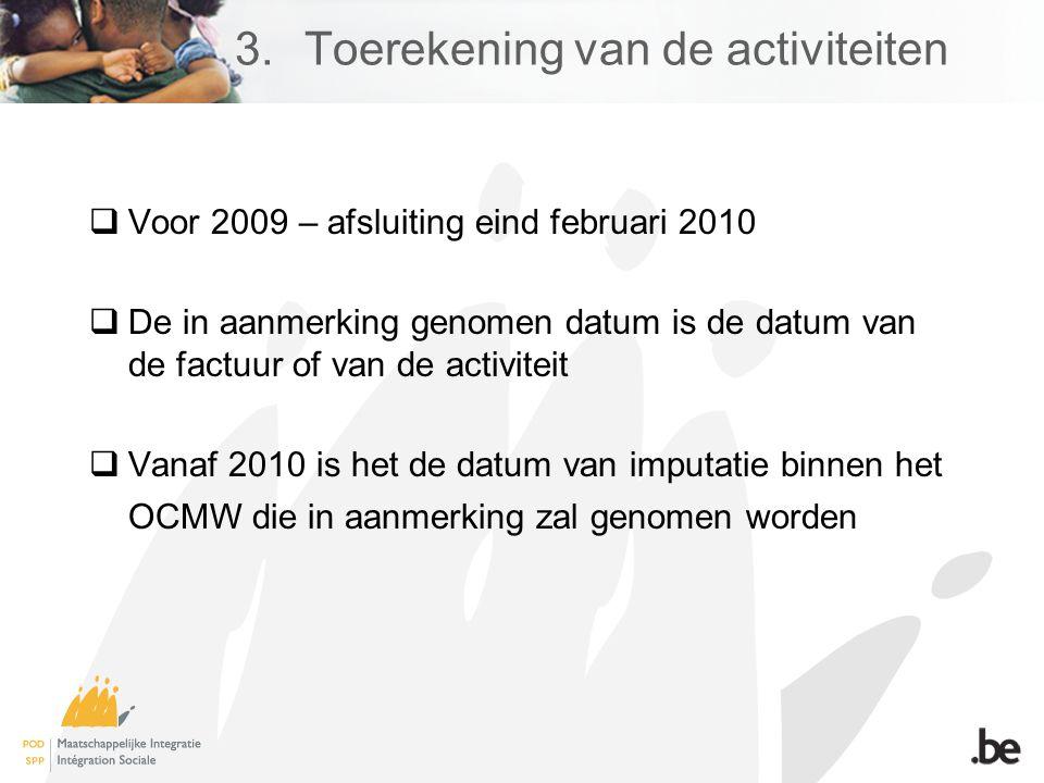  Voor 2009 – afsluiting eind februari 2010  De in aanmerking genomen datum is de datum van de factuur of van de activiteit  Vanaf 2010 is het de datum van imputatie binnen het OCMW die in aanmerking zal genomen worden 3.Toerekening van de activiteiten