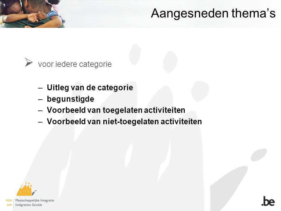 Aangesneden thema's  voor iedere categorie –Uitleg van de categorie –begunstigde –Voorbeeld van toegelaten activiteiten –Voorbeeld van niet-toegelaten activiteiten