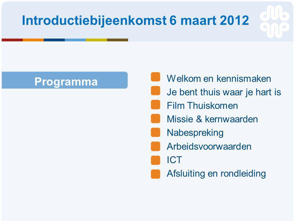 Welkom en kennismaken Je bent thuis waar je hart is Film Thuiskomen Missie & kernwaarden Nabespreking Arbeidsvoorwaarden ICT Afsluiting en rondleiding Programma Introductiebijeenkomst 6 maart 2012
