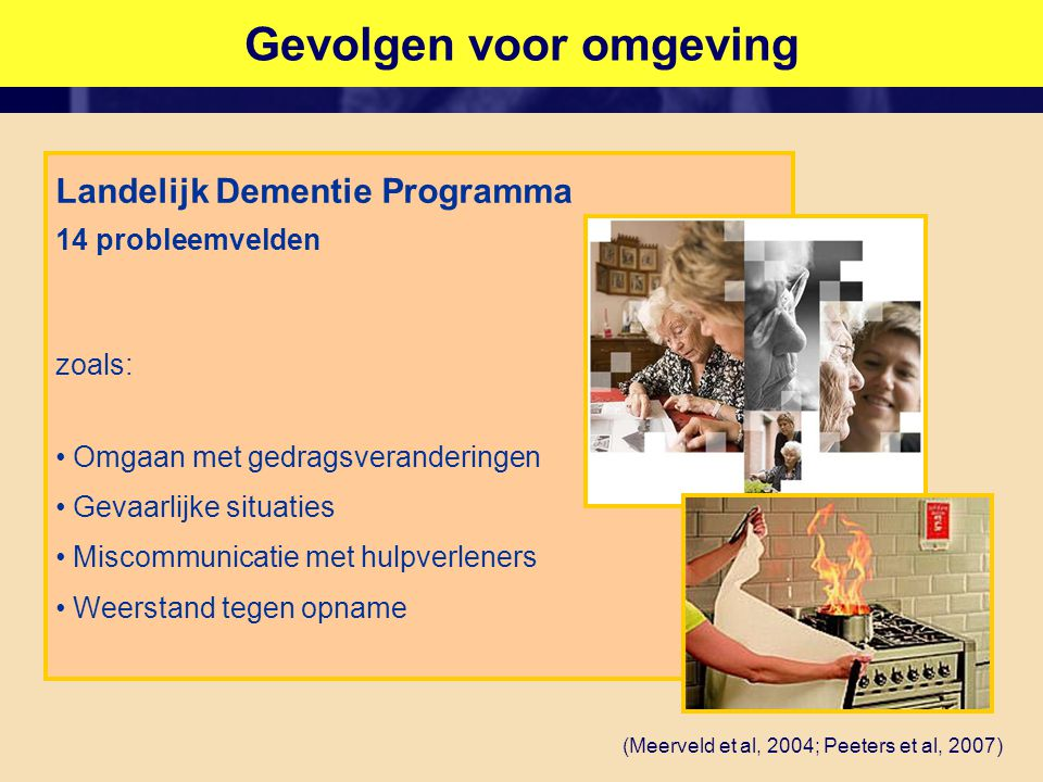 Gevolgen voor omgeving Landelijk Dementie Programma 14 probleemvelden zoals: • Omgaan met gedragsveranderingen • Gevaarlijke situaties • Miscommunicatie met hulpverleners • Weerstand tegen opname (Meerveld et al, 2004; Peeters et al, 2007)