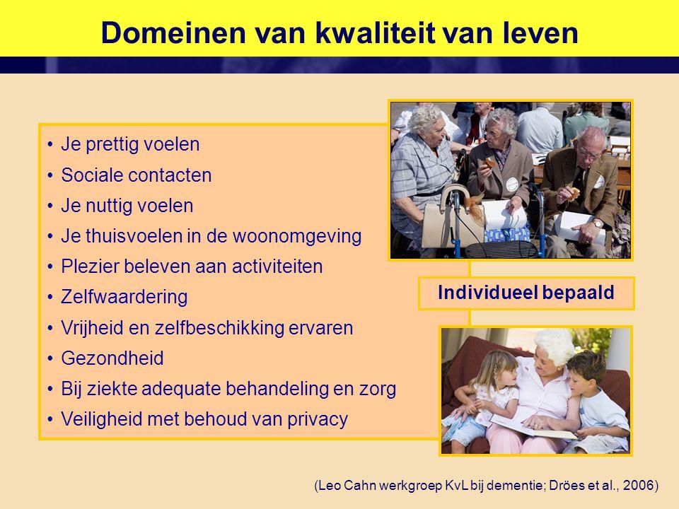 Domeinen van kwaliteit van leven •Je prettig voelen •Sociale contacten •Je nuttig voelen •Je thuisvoelen in de woonomgeving •Plezier beleven aan activiteiten •Zelfwaardering •Vrijheid en zelfbeschikking ervaren •Gezondheid •Bij ziekte adequate behandeling en zorg •Veiligheid met behoud van privacy (Leo Cahn werkgroep KvL bij dementie; Dröes et al., 2006) Individueel bepaald