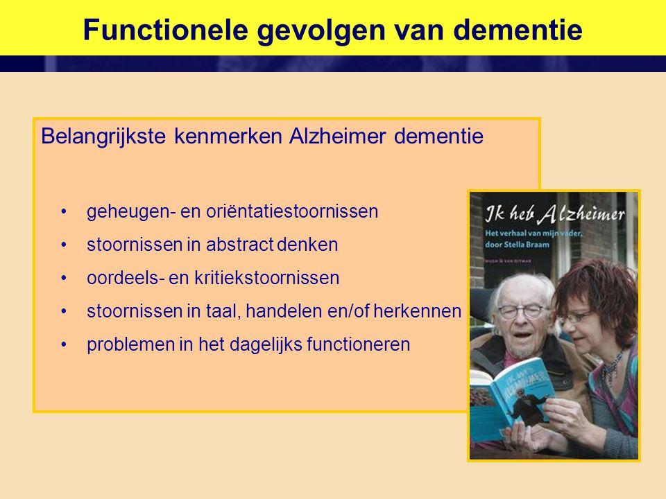 Functionele gevolgen van dementie Belangrijkste kenmerken Alzheimer dementie •geheugen- en oriëntatiestoornissen •stoornissen in abstract denken •oordeels- en kritiekstoornissen •stoornissen in taal, handelen en/of herkennen •problemen in het dagelijks functioneren