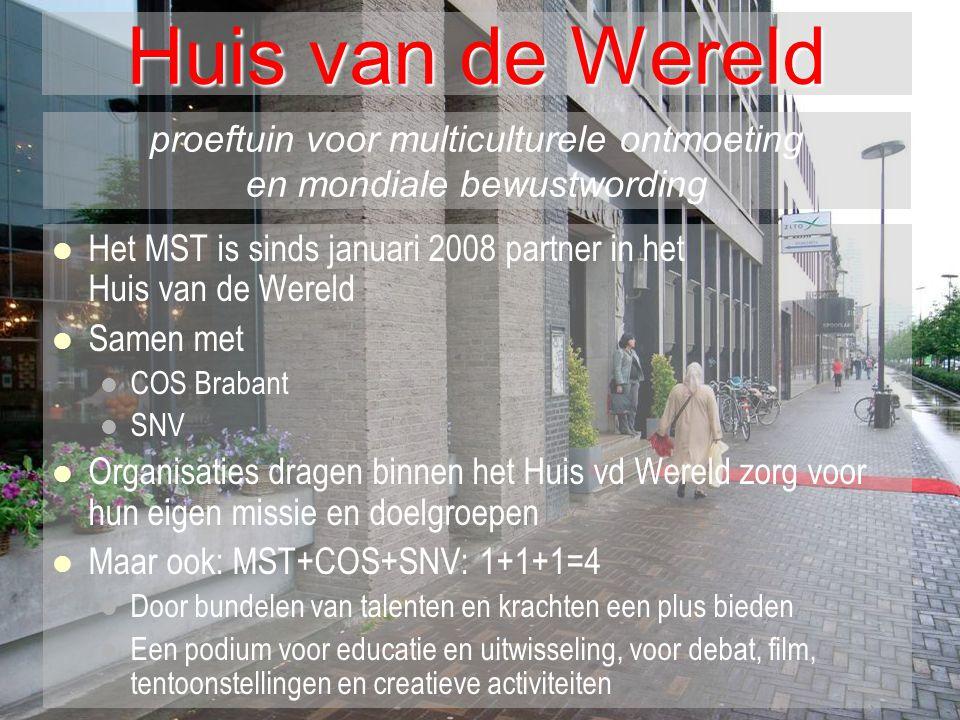 Huis van de Wereld   Het MST is sinds januari 2008 partner in het Huis van de Wereld   Samen met   COS Brabant   SNV   Organisaties dragen binnen het Huis vd Wereld zorg voor hun eigen missie en doelgroepen   Maar ook: MST+COS+SNV: 1+1+1=4   Door bundelen van talenten en krachten een plus bieden   Een podium voor educatie en uitwisseling, voor debat, film, tentoonstellingen en creatieve activiteiten proeftuin voor multiculturele ontmoeting en mondiale bewustwording