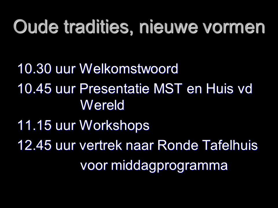 Oude tradities, nieuwe vormen 10.30 uur Welkomstwoord 10.45 uur Presentatie MST en Huis vd Wereld 11.15 uur Workshops 12.45 uur vertrek naar Ronde Tafelhuis voor middagprogramma voor middagprogramma