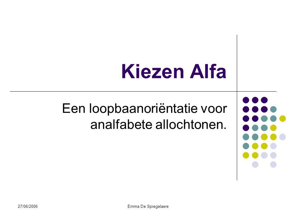 27/06/2006Emma De Spiegelaere Kiezen Alfa Een loopbaanoriëntatie voor analfabete allochtonen.