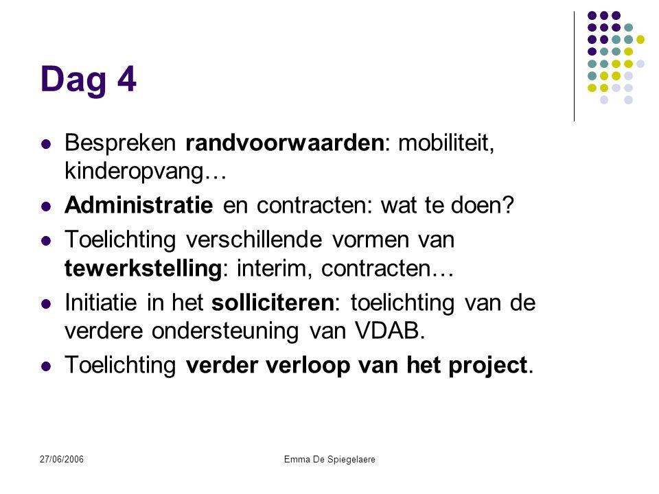 27/06/2006Emma De Spiegelaere Dag 4  Bespreken randvoorwaarden: mobiliteit, kinderopvang…  Administratie en contracten: wat te doen.