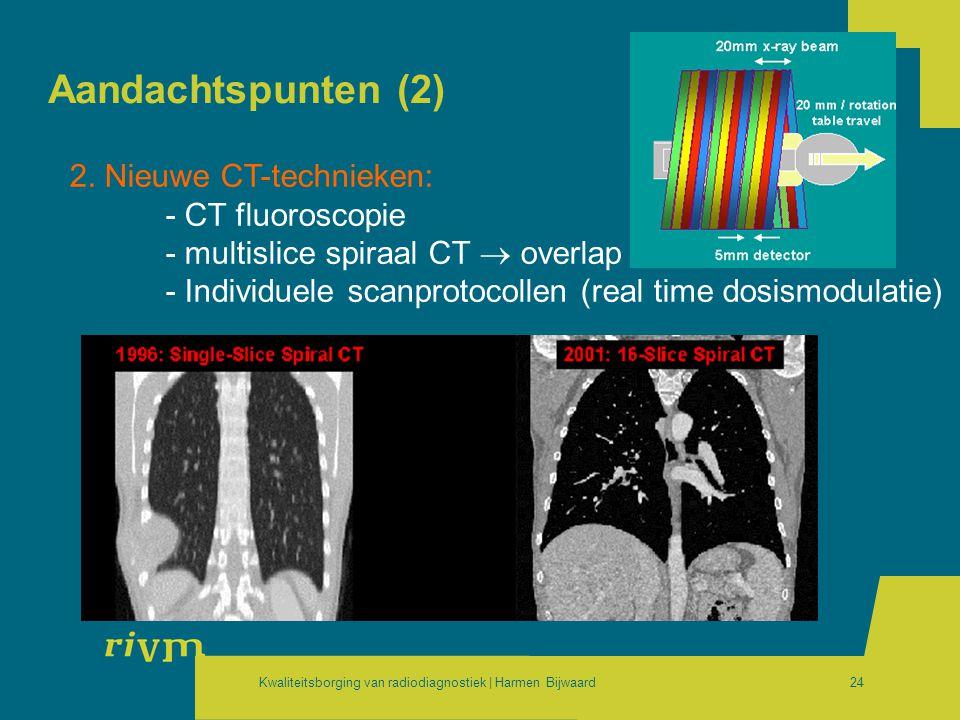 Kwaliteitsborging van radiodiagnostiek | Harmen Bijwaard24 Aandachtspunten (2) 2. Nieuwe CT-technieken: - CT fluoroscopie - multislice spiraal CT  ov