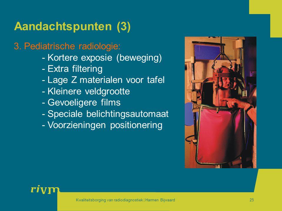 Kwaliteitsborging van radiodiagnostiek | Harmen Bijwaard25 Aandachtspunten (3) 3. Pediatrische radiologie: - Kortere exposie (beweging) - Extra filter