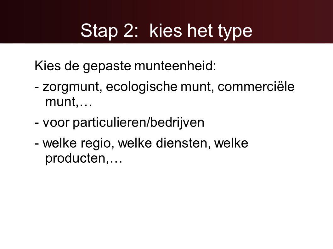Stap 2: kies het type Kies de gepaste munteenheid: - zorgmunt, ecologische munt, commerciële munt,… - voor particulieren/bedrijven - welke regio, welke diensten, welke producten,…