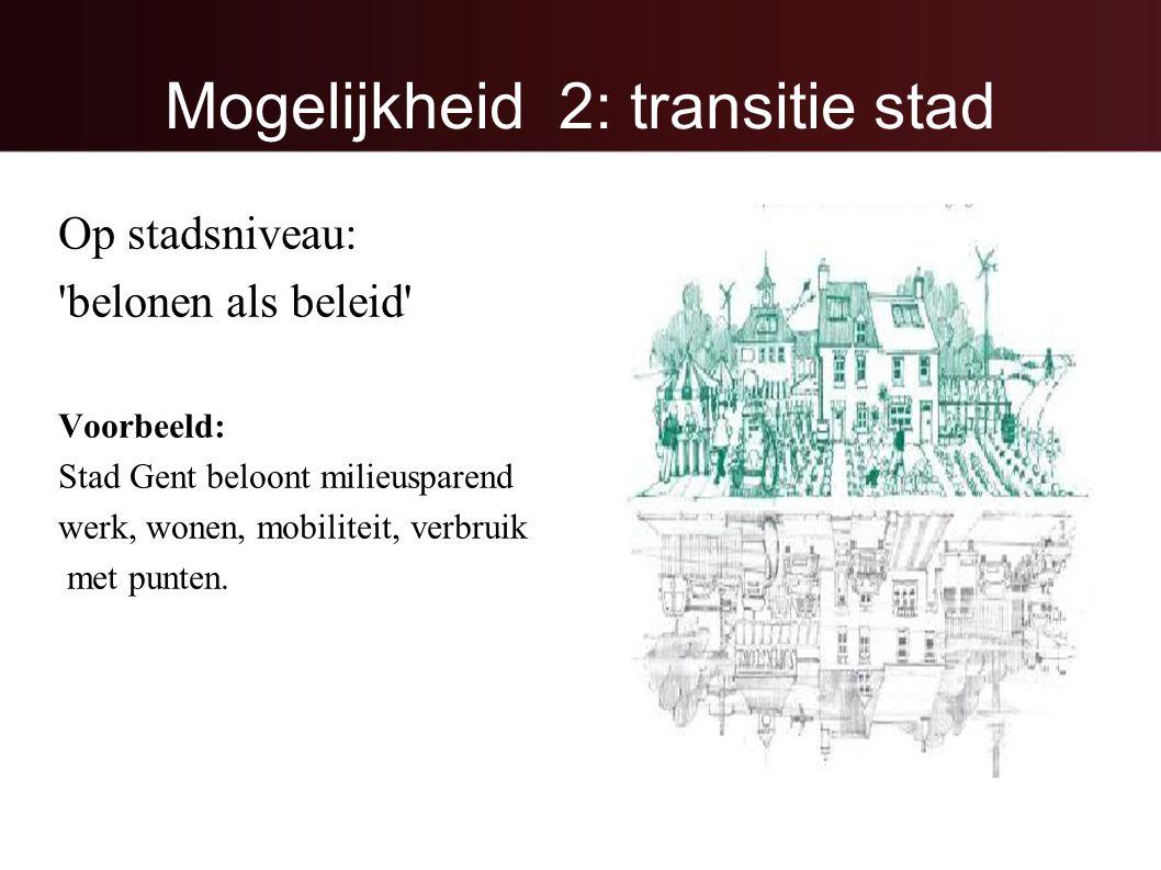 Mogelijkheid 2: transitie stad Op stadsniveau: belonen als beleid Voorbeeld: Stad Gent beloont milieusparend werk, wonen, mobiliteit, verbruik met punten.