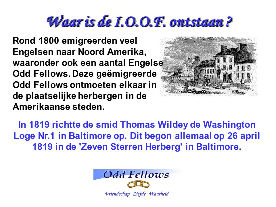 Waar is de I.O.O.F. ontstaan ? In 1819 richtte de smid Thomas Wildey de Washington Loge Nr.1 in Baltimore op. Dit begon allemaal op 26 april 1819 in d