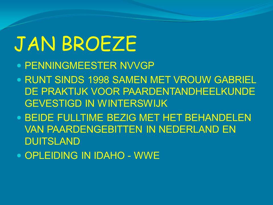 JAN BROEZE  PENNINGMEESTER NVVGP  RUNT SINDS 1998 SAMEN MET VROUW GABRIEL DE PRAKTIJK VOOR PAARDENTANDHEELKUNDE GEVESTIGD IN WINTERSWIJK  BEIDE FULLTIME BEZIG MET HET BEHANDELEN VAN PAARDENGEBITTEN IN NEDERLAND EN DUITSLAND  OPLEIDING IN IDAHO - WWE