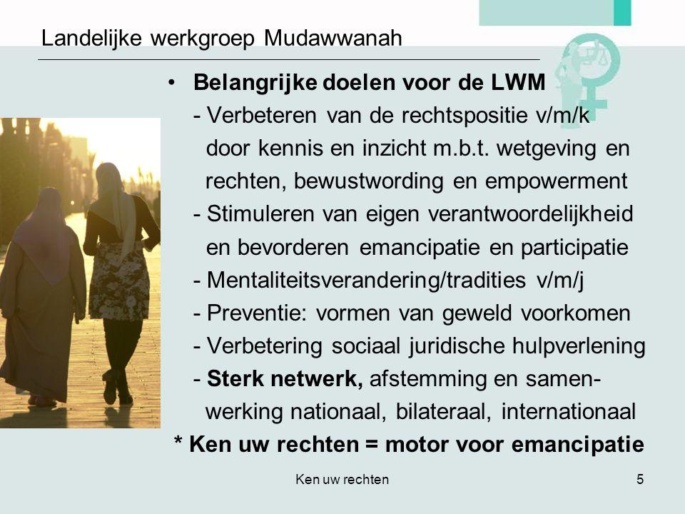 Ken uw rechten5 Landelijke werkgroep Mudawwanah •Belangrijke doelen voor de LWM - Verbeteren van de rechtspositie v/m/k door kennis en inzicht m.b.t.