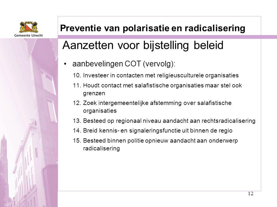 12 Preventie van polarisatie en radicalisering •aanbevelingen COT (vervolg): 10.Investeer in contacten met religieusculturele organisaties 11.Houdt co