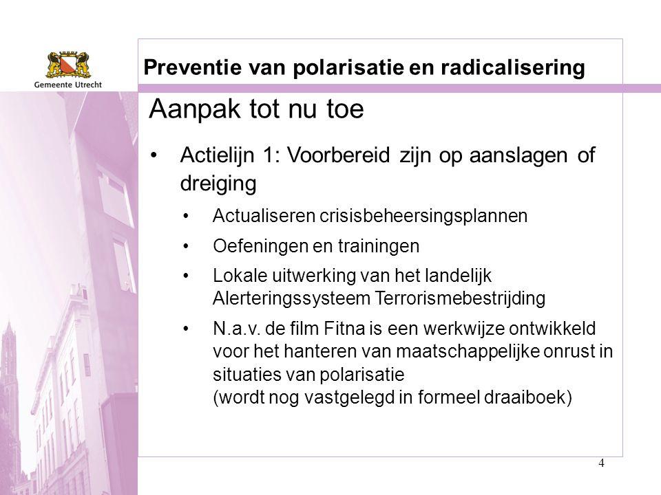 4 Aanpak tot nu toe Preventie van polarisatie en radicalisering •Actielijn 1: Voorbereid zijn op aanslagen of dreiging •Actualiseren crisisbeheersings