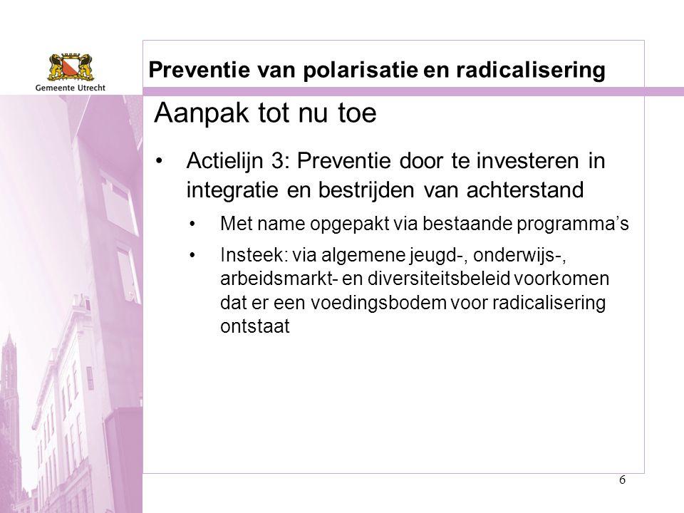 6 Preventie van polarisatie en radicalisering •Actielijn 3: Preventie door te investeren in integratie en bestrijden van achterstand •Met name opgepak