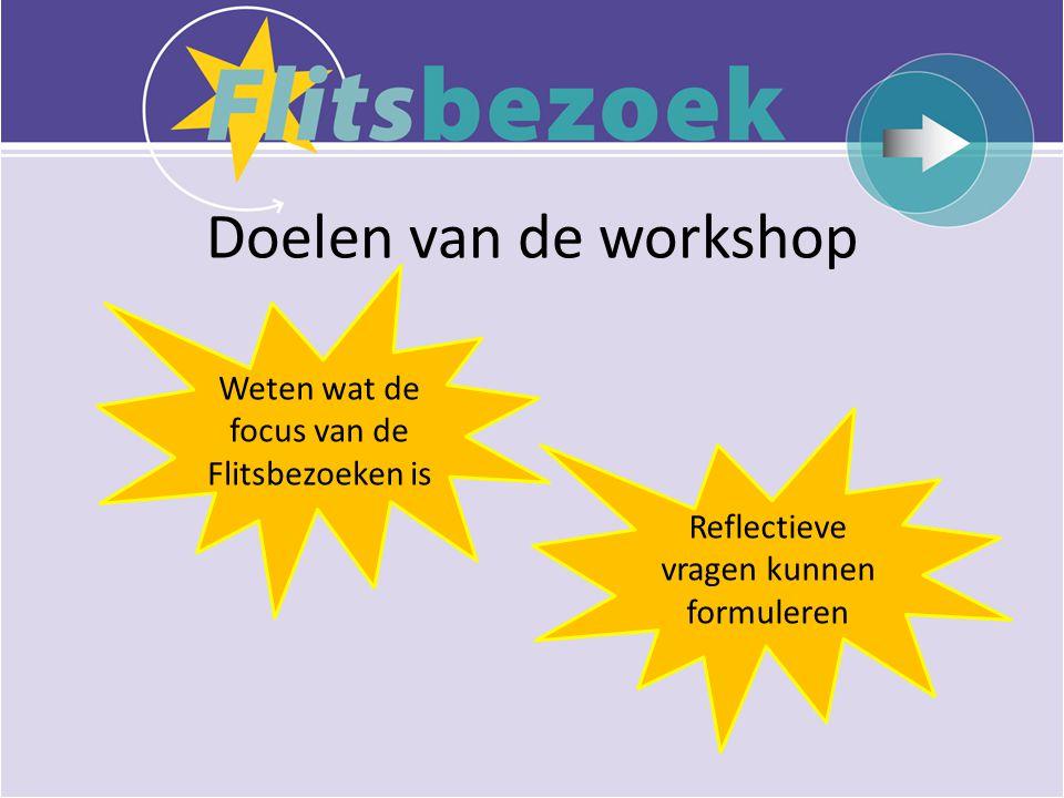 Doelen van de workshop Weten wat de focus van de Flitsbezoeken is Reflectieve vragen kunnen formuleren