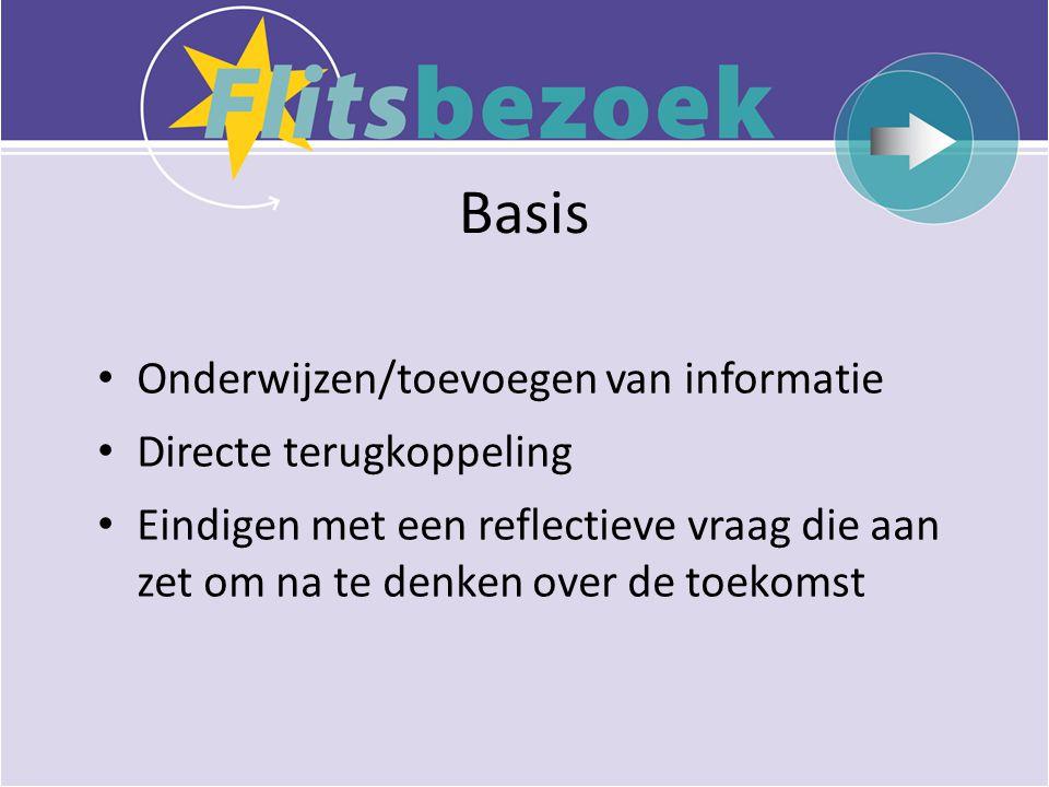 Basis • Onderwijzen/toevoegen van informatie • Directe terugkoppeling • Eindigen met een reflectieve vraag die aan zet om na te denken over de toekomst