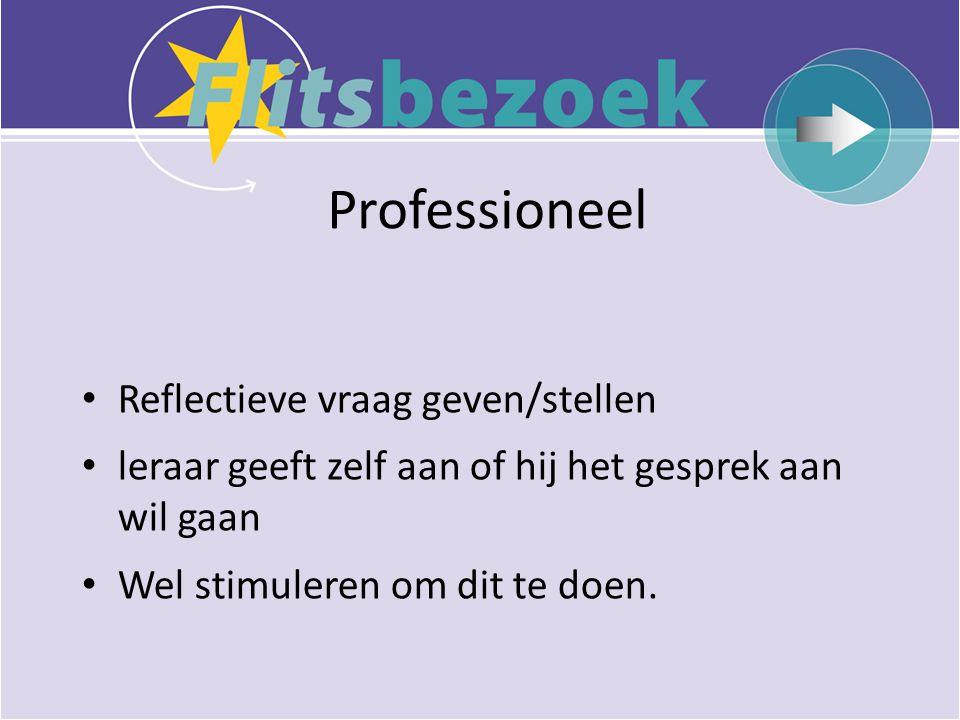 Professioneel • Reflectieve vraag geven/stellen • leraar geeft zelf aan of hij het gesprek aan wil gaan • Wel stimuleren om dit te doen.