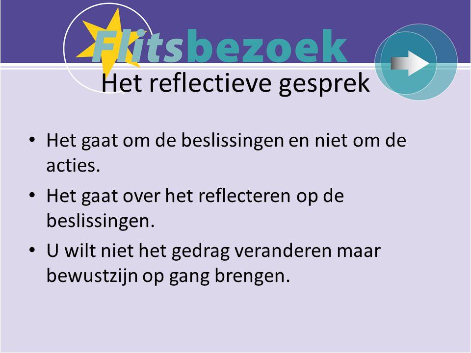 Het reflectieve gesprek • Het gaat om de beslissingen en niet om de acties.