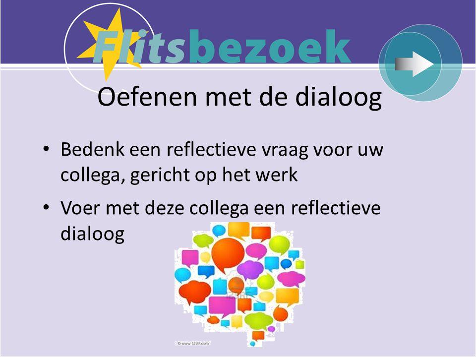 Oefenen met de dialoog • Bedenk een reflectieve vraag voor uw collega, gericht op het werk • Voer met deze collega een reflectieve dialoog