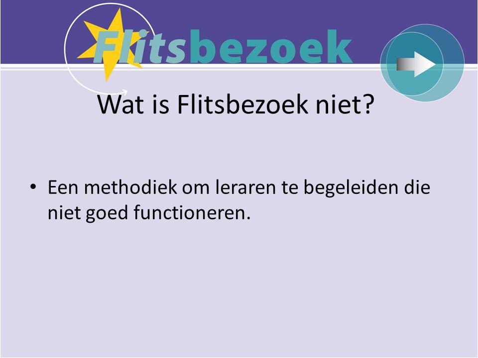 Wat is Flitsbezoek niet? • Een methodiek om leraren te begeleiden die niet goed functioneren.