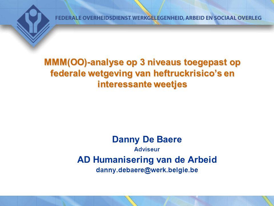 MMM(OO)-analyse op 3 niveaus toegepast op federale wetgeving van heftruckrisico's en interessante weetjes Danny De Baere Adviseur AD Humanisering van
