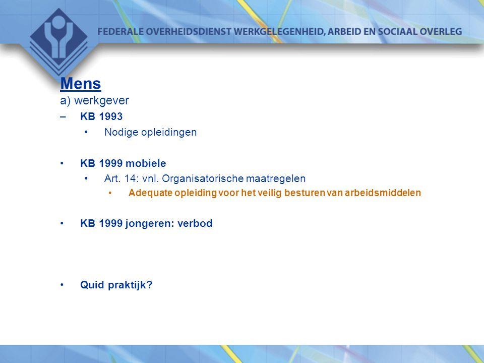 Mens a) werkgever –KB 1993 •Nodige opleidingen •KB 1999 mobiele •Art. 14: vnl. Organisatorische maatregelen •Adequate opleiding voor het veilig bestur