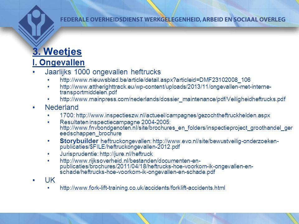 3. Weetjes I. Ongevallen •Jaarlijks 1000 ongevallen heftrucks •http://www.nieuwsblad.be/article/detail.aspx?articleid=DMF23102008_106 •http://www.atth