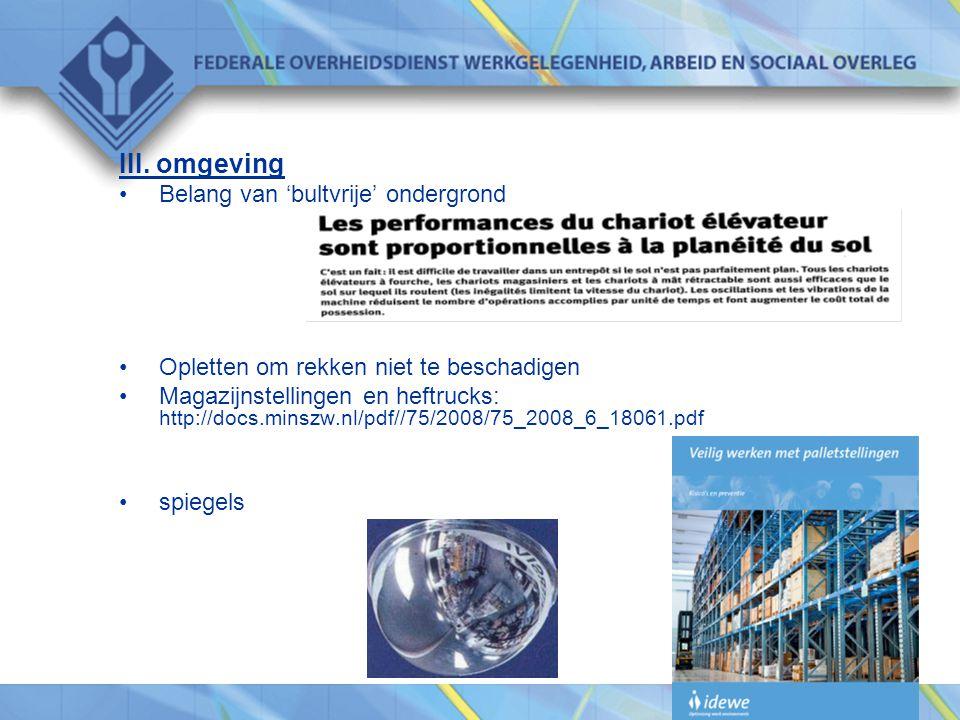 III. omgeving •Belang van 'bultvrije' ondergrond •Opletten om rekken niet te beschadigen •Magazijnstellingen en heftrucks: http://docs.minszw.nl/pdf//