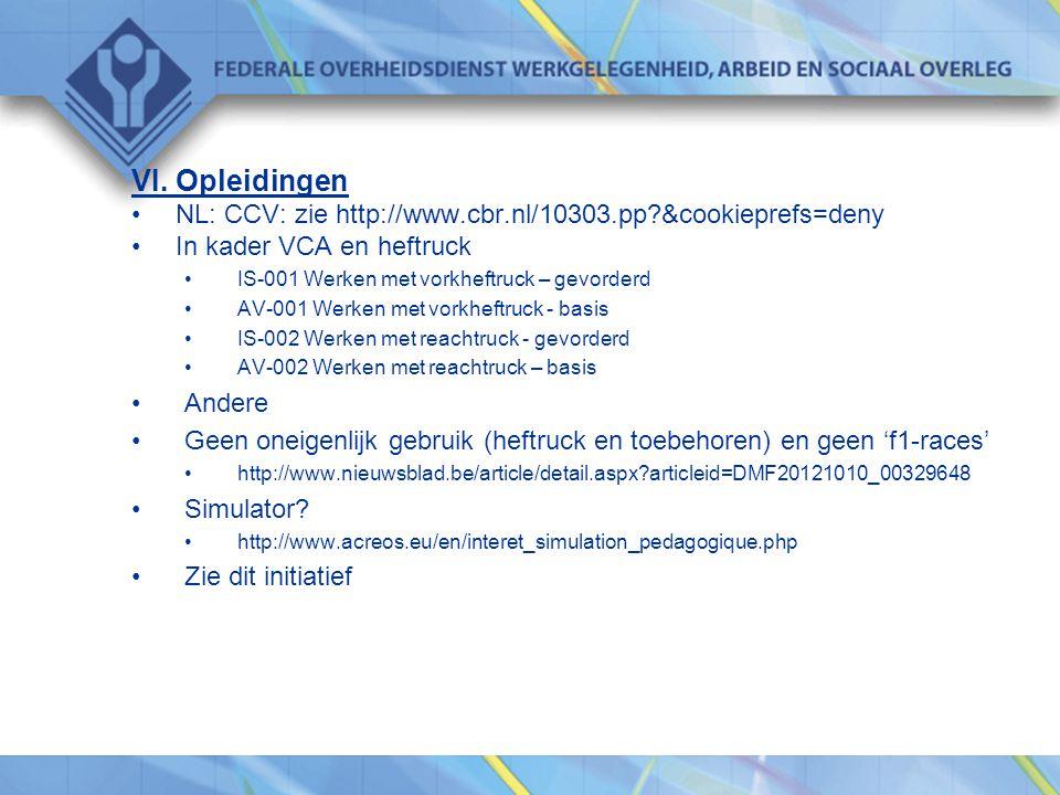 VI. Opleidingen •NL: CCV: zie http://www.cbr.nl/10303.pp?&cookieprefs=deny •In kader VCA en heftruck •IS-001 Werken met vorkheftruck – gevorderd •AV-0
