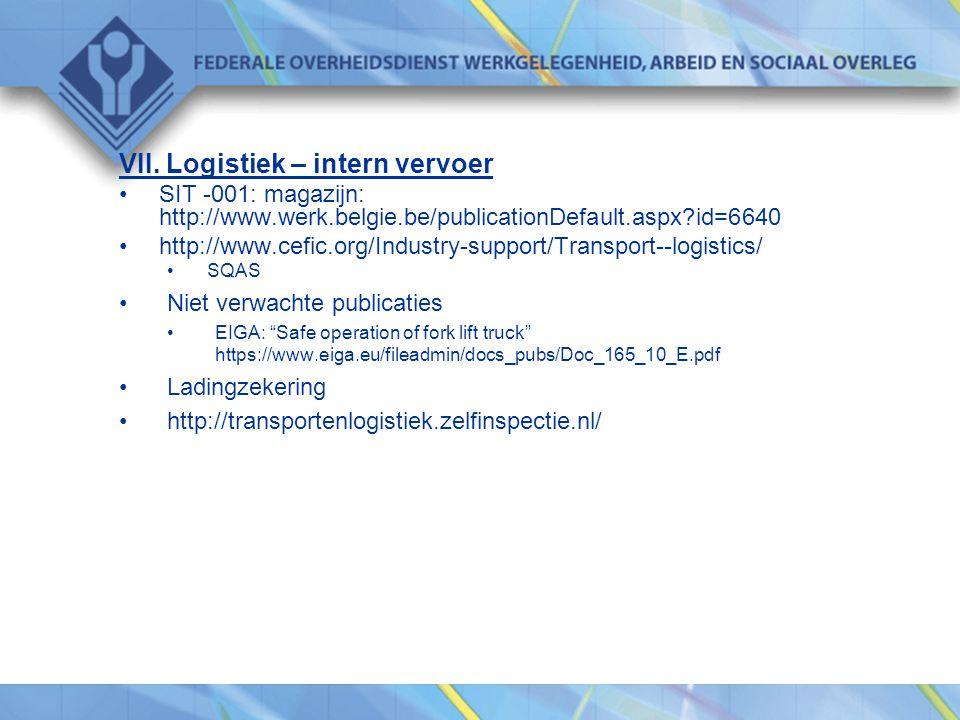 VII. Logistiek – intern vervoer •SIT -001: magazijn: http://www.werk.belgie.be/publicationDefault.aspx?id=6640 •http://www.cefic.org/Industry-support/