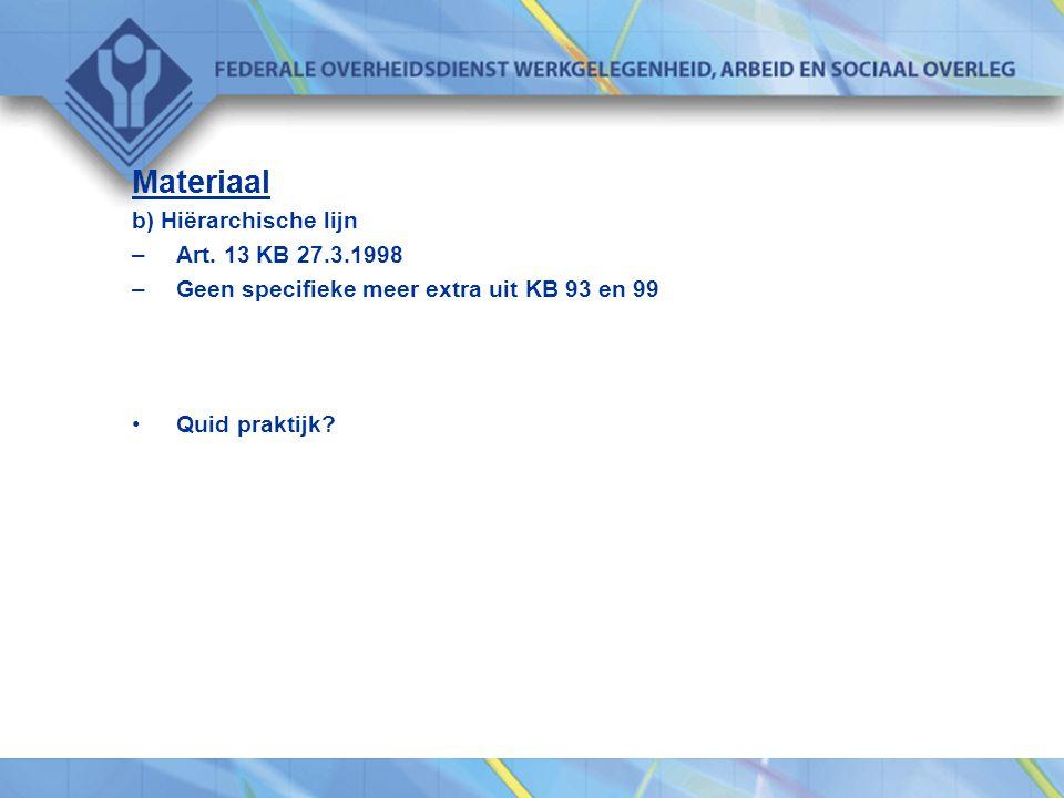 Materiaal b) Hiërarchische lijn –Art. 13 KB 27.3.1998 –Geen specifieke meer extra uit KB 93 en 99 •Quid praktijk?