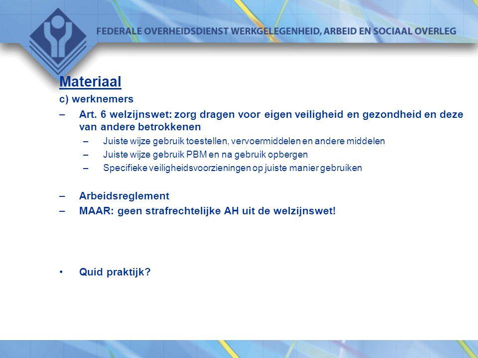 Materiaal c) werknemers –Art. 6 welzijnswet: zorg dragen voor eigen veiligheid en gezondheid en deze van andere betrokkenen –Juiste wijze gebruik toes