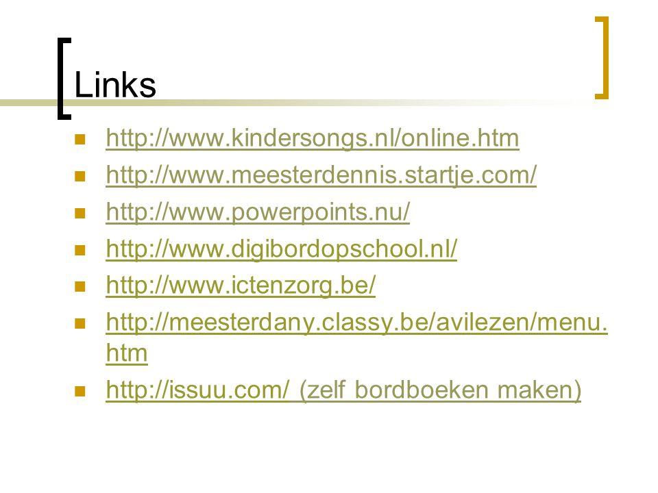 Links  http://www.kindersongs.nl/online.htm  http://www.meesterdennis.startje.com/  http://www.powerpoints.nu/  http://www.digibordopschool.nl/ http://www.digibordopschool.nl/  http://www.ictenzorg.be/ http://www.ictenzorg.be/  http://meesterdany.classy.be/avilezen/menu.